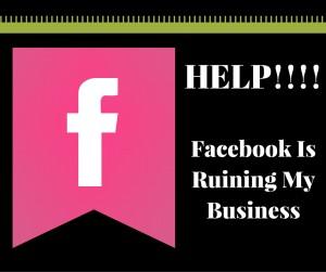 HELP!!!!Facebook Is Ruining My Business